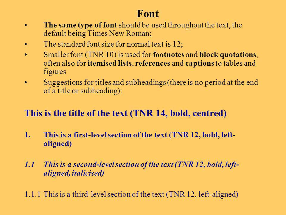 Font The same type of font should be used throughout the text, the default being Times New Roman; The standard font size for normal text is 12; Smaller font (TNR 10) is used for footnotes and block quotations, often also for itemised lists, references and captions to tables and figures Suggestions for titles and subheadings (there is no period at the end of a title or subheading): This is the title of the text (TNR 14, bold, centred) 1.This is a first-level section of the text (TNR 12, bold, left- aligned) 1.1 This is a second-level section of the text (TNR 12, bold, left- aligned, italicised) 1.1.1 This is a third-level section of the text (TNR 12, left-aligned)