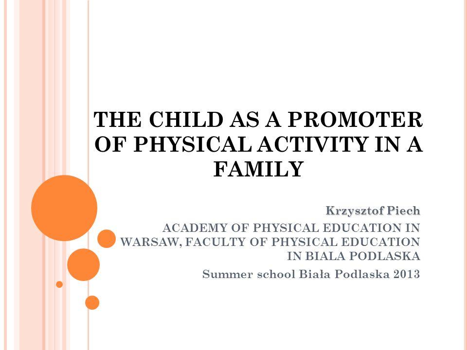 THE CHILD AS A PROMOTER OF PHYSICAL ACTIVITY IN A FAMILY Krzysztof Piech ACADEMY OF PHYSICAL EDUCATION IN WARSAW, FACULTY OF PHYSICAL EDUCATION IN BIALA PODLASKA Summer school Biała Podlaska 2013