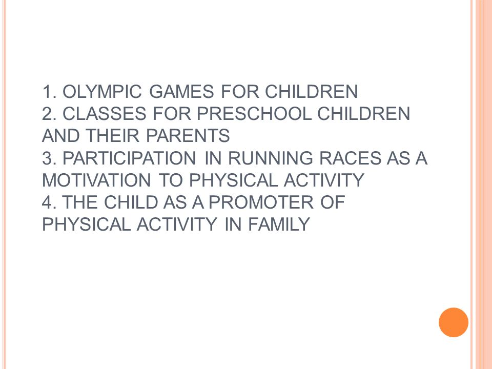 1. OLYMPIC GAMES FOR CHILDREN 2. CLASSES FOR PRESCHOOL CHILDREN AND THEIR PARENTS 3. PARTICIPATION IN RUNNING RACES AS A MOTIVATION TO PHYSICAL ACTIVI