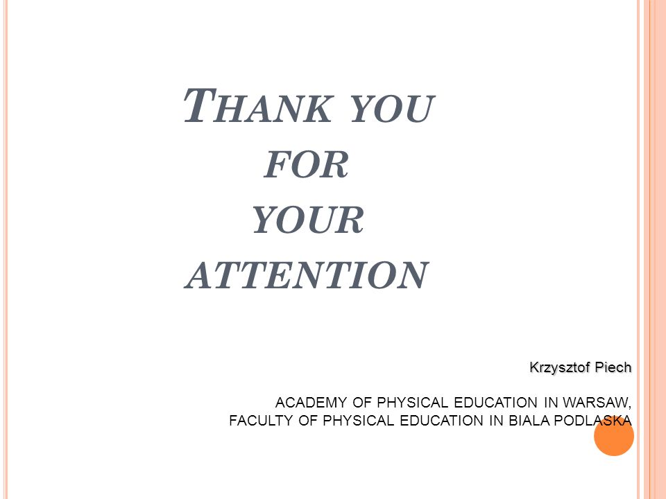 Krzysztof Piech ACADEMY OF PHYSICAL EDUCATION IN WARSAW, FACULTY OF PHYSICAL EDUCATION IN BIALA PODLASKA T HANK YOU FOR YOUR ATTENTION