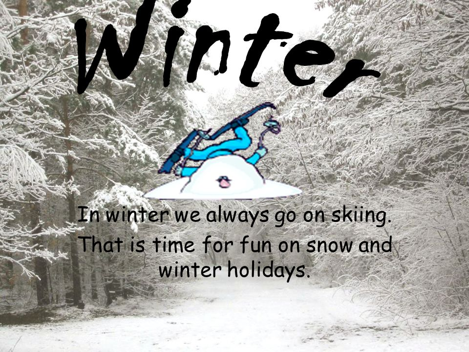 In winter we always go on skiing. That is time for fun on snow and winter holidays.