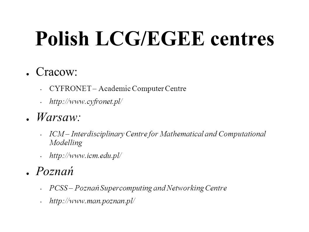 Polish LCG/EGEE centres Cracow: CYFRONET – Academic Computer Centre http://www.cyfronet.pl/ Warsaw: ICM – Interdisciplinary Centre for Mathematical and Computational Modelling http://www.icm.edu.pl/ Poznań PCSS – Poznań Supercomputing and Networking Centre http://www.man.poznan.pl/