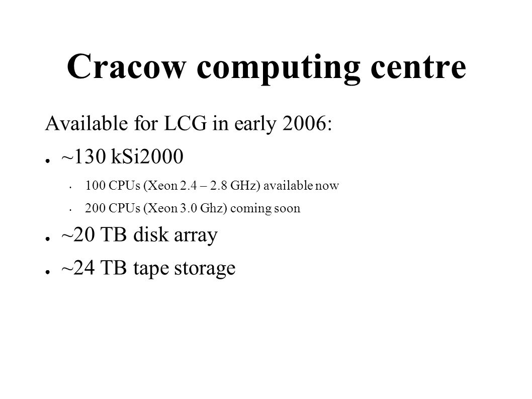 Warsaw computing centre Available for LCG in early 2006: ~290 kSi2000 180 CPUs (AMD Opteron 2.4GHz, 2GB RAM/CPU ) available now 40 CPUs (AMD dual-core, 4GB RAM/CPU) coming soon ~9 TB disk array