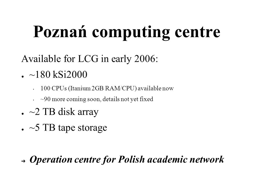 Poznań computing centre Available for LCG in early 2006: ~180 kSi2000 100 CPUs (Itanium 2GB RAM/CPU) available now ~90 more coming soon, details not yet fixed ~2 TB disk array ~5 TB tape storage Operation centre for Polish academic network