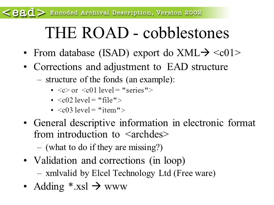 THE ROAD - cobblestones From database (ISAD) export do XML Corrections and adjustment to EAD structure –structure of the fonds (an example): or Genera