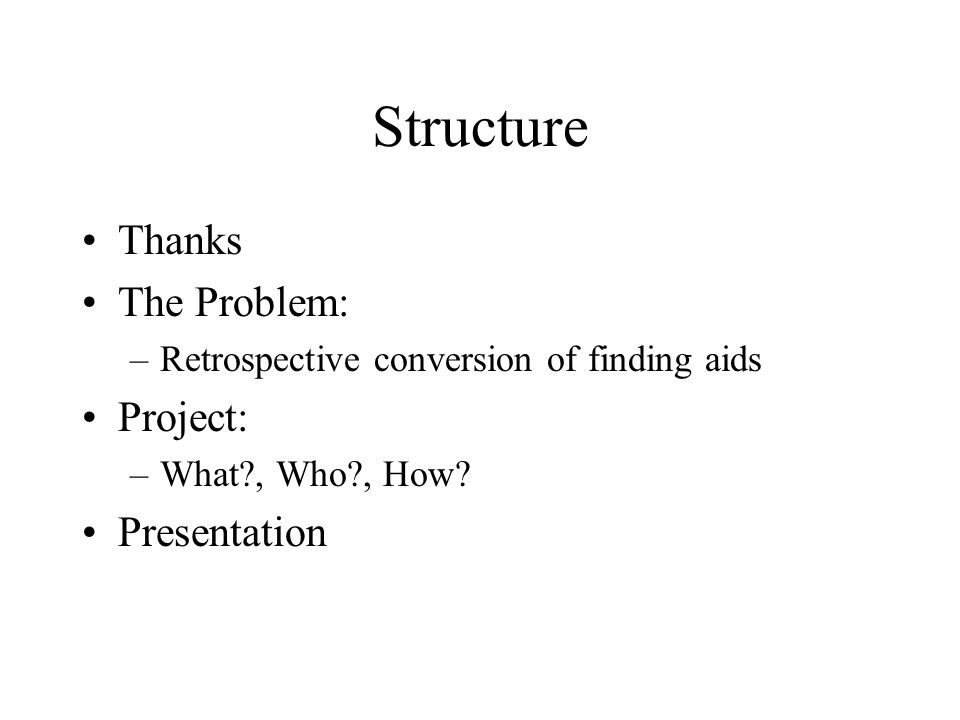 Structure Thanks The Problem: –Retrospective conversion of finding aids Project: –What?, Who?, How? Presentation