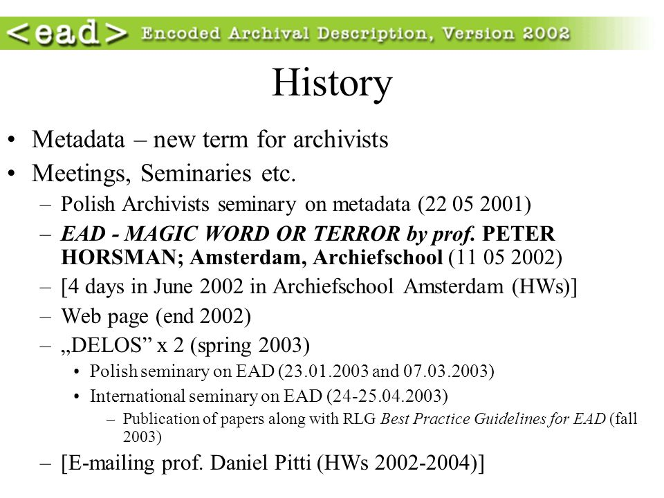 History Metadata – new term for archivists Meetings, Seminaries etc. –Polish Archivists seminary on metadata (22 05 2001) –EAD - MAGIC WORD OR TERROR