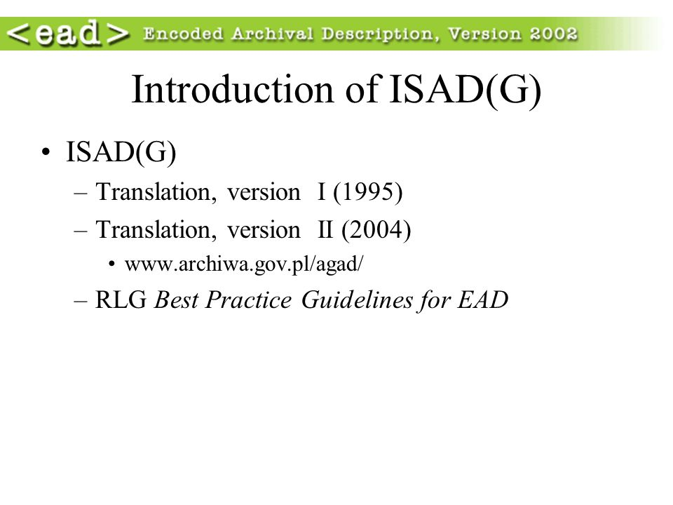 Introduction of ISAD(G) ISAD(G) –Translation, version I (1995) –Translation, version II (2004) www.archiwa.gov.pl/agad/ –RLG Best Practice Guidelines