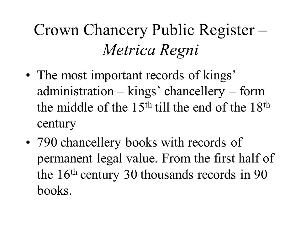 Crown Chancery Public Register – Metrica Regni The most important records of kings administration – kings chancellery – form the middle of the 15 th till the end of the 18 th century 790 chancellery books with records of permanent legal value.