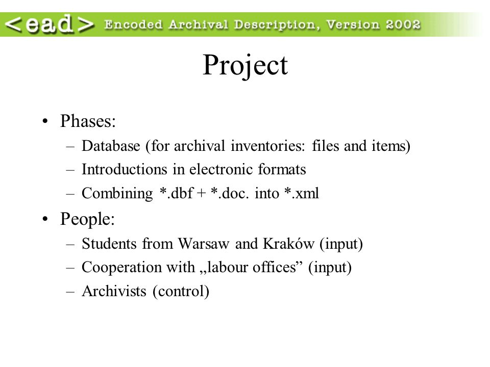 Project Phases: –Database (for archival inventories: files and items) –Introductions in electronic formats –Combining *.dbf + *.doc. into *.xml People