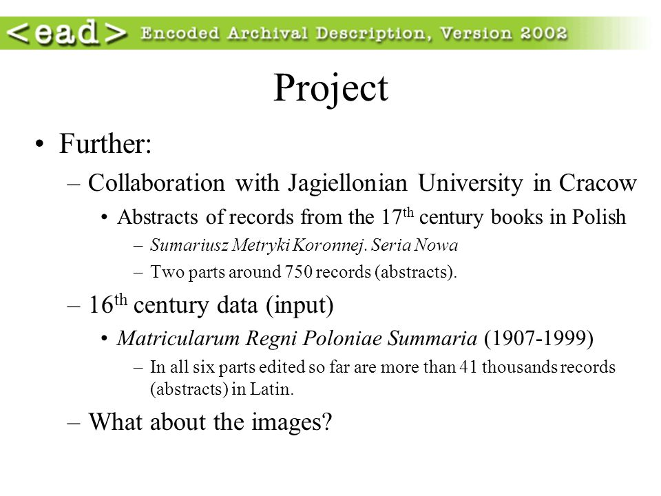 Project Further: –Collaboration with Jagiellonian University in Cracow Abstracts of records from the 17 th century books in Polish –Sumariusz Metryki Koronnej.