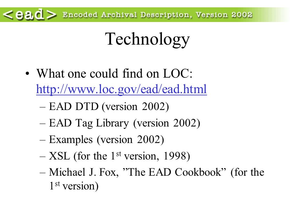 Technology What one could find on LOC: http://www.loc.gov/ead/ead.html –EAD DTD (version 2002) –EAD Tag Library (version 2002) –Examples (version 2002) –XSL (for the 1 st version, 1998) –Michael J.