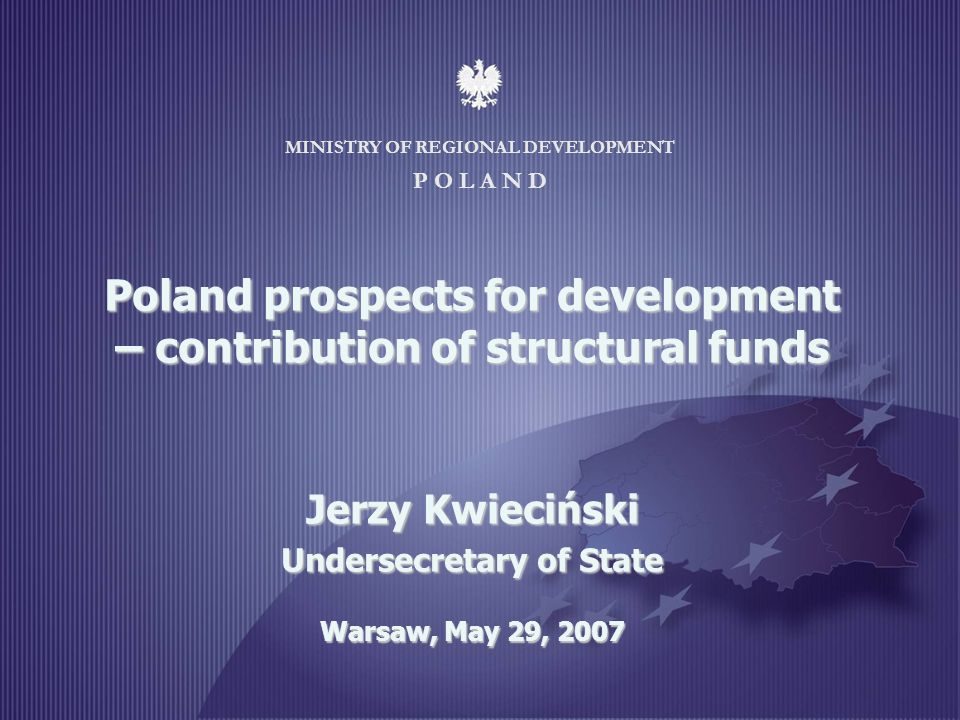 MINISTRY OF REGIONAL DEVELOPMENT 1 MINISTRY OF REGIONAL DEVELOPMENT P O L A N D Poland prospects for development – contribution of structural funds Je