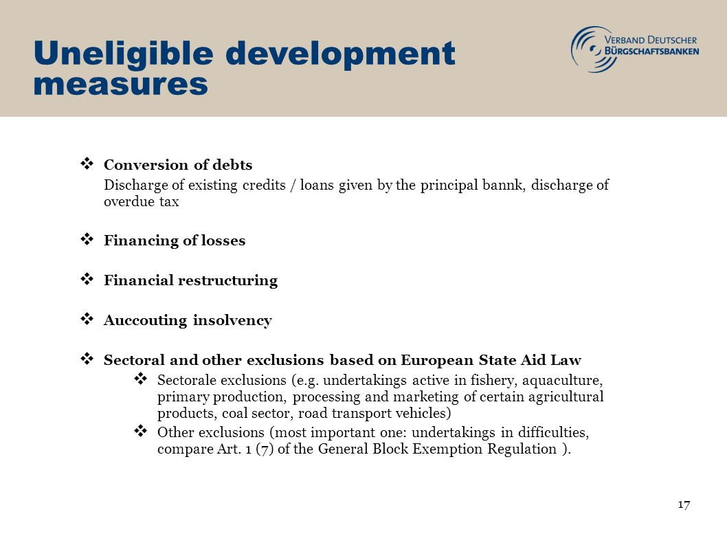 Uneligible development measures Conversion of debts Discharge of existing credits / loans given by the principal bannk, discharge of overdue tax Financing of losses Financial restructuring Auccouting insolvency Sectoral and other exclusions based on European State Aid Law Sectorale exclusions (e.g.