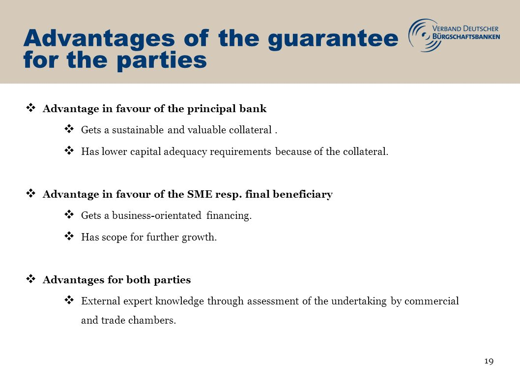 Advantages of the guarantee for the parties Advantage in favour of the principal bank Gets a sustainable and valuable collateral.