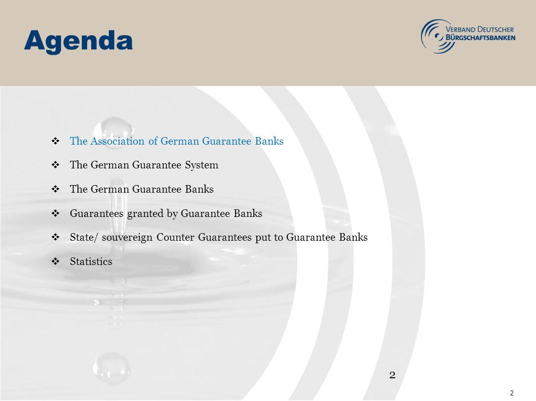 2 Agenda The Association of German Guarantee Banks The German Guarantee System The German Guarantee Banks Guarantees granted by Guarantee Banks State/ souvereign Counter Guarantees put to Guarantee Banks Statistics 2