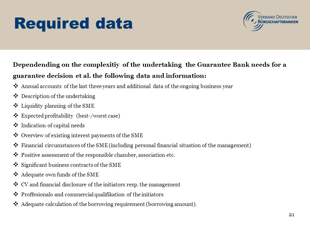 Required data Dependending on the complexitiy of the undertaking the Guarantee Bank needs for a guarantee decision et al. the following data and infor