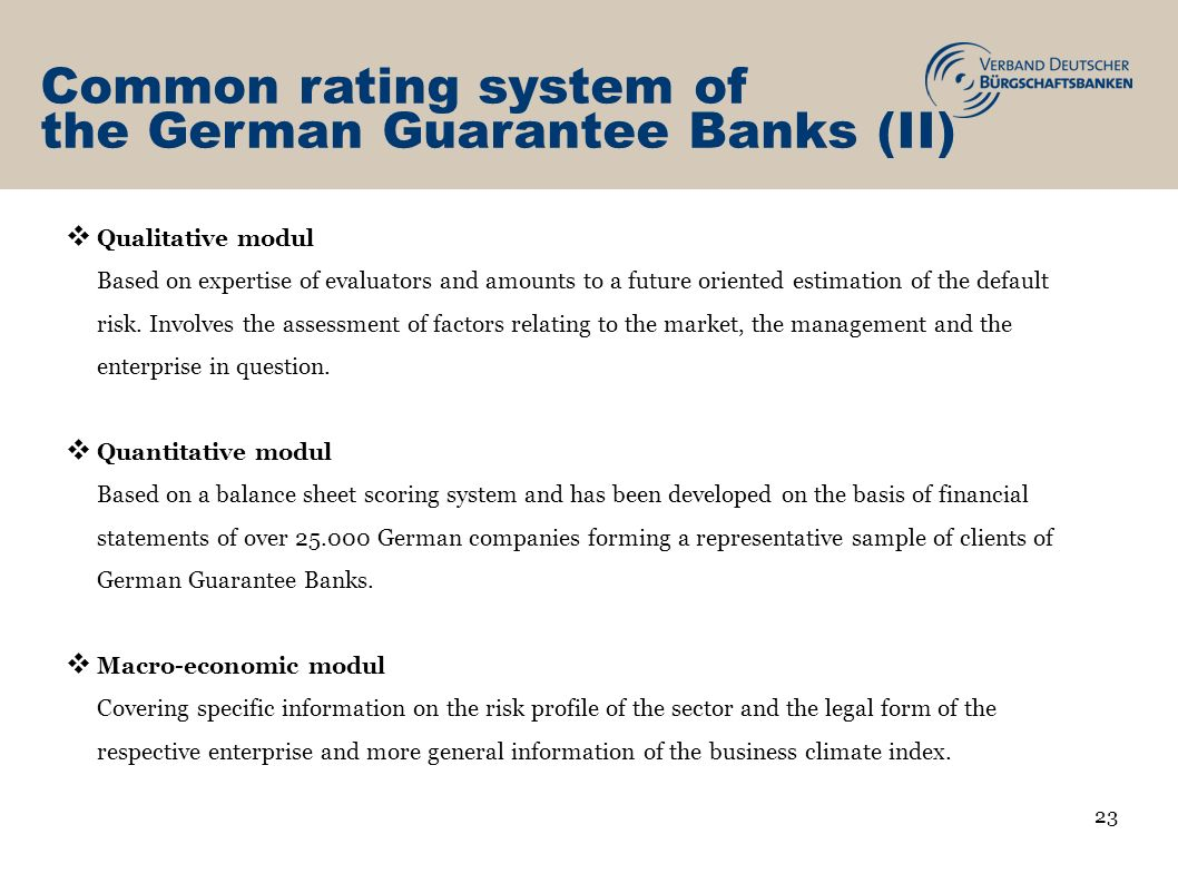 Common rating system of the German Guarantee Banks (II) Qualitative modul Based on expertise of evaluators and amounts to a future oriented estimation of the default risk.