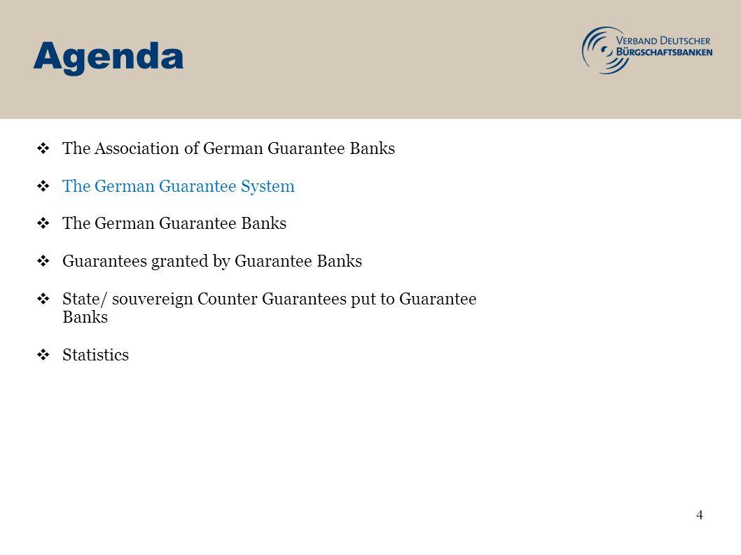 Agenda 4 The Association of German Guarantee Banks The German Guarantee System The German Guarantee Banks Guarantees granted by Guarantee Banks State/ souvereign Counter Guarantees put to Guarantee Banks Statistics