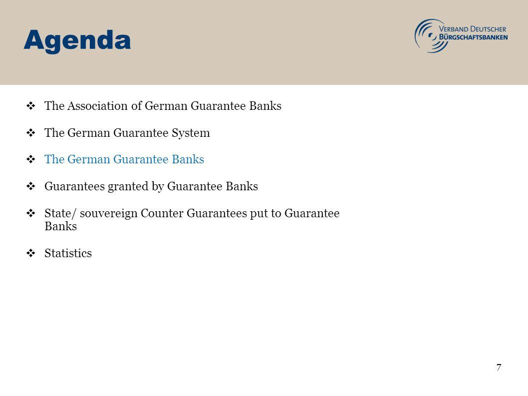Agenda 7 The Association of German Guarantee Banks The German Guarantee System The German Guarantee Banks Guarantees granted by Guarantee Banks State/ souvereign Counter Guarantees put to Guarantee Banks Statistics