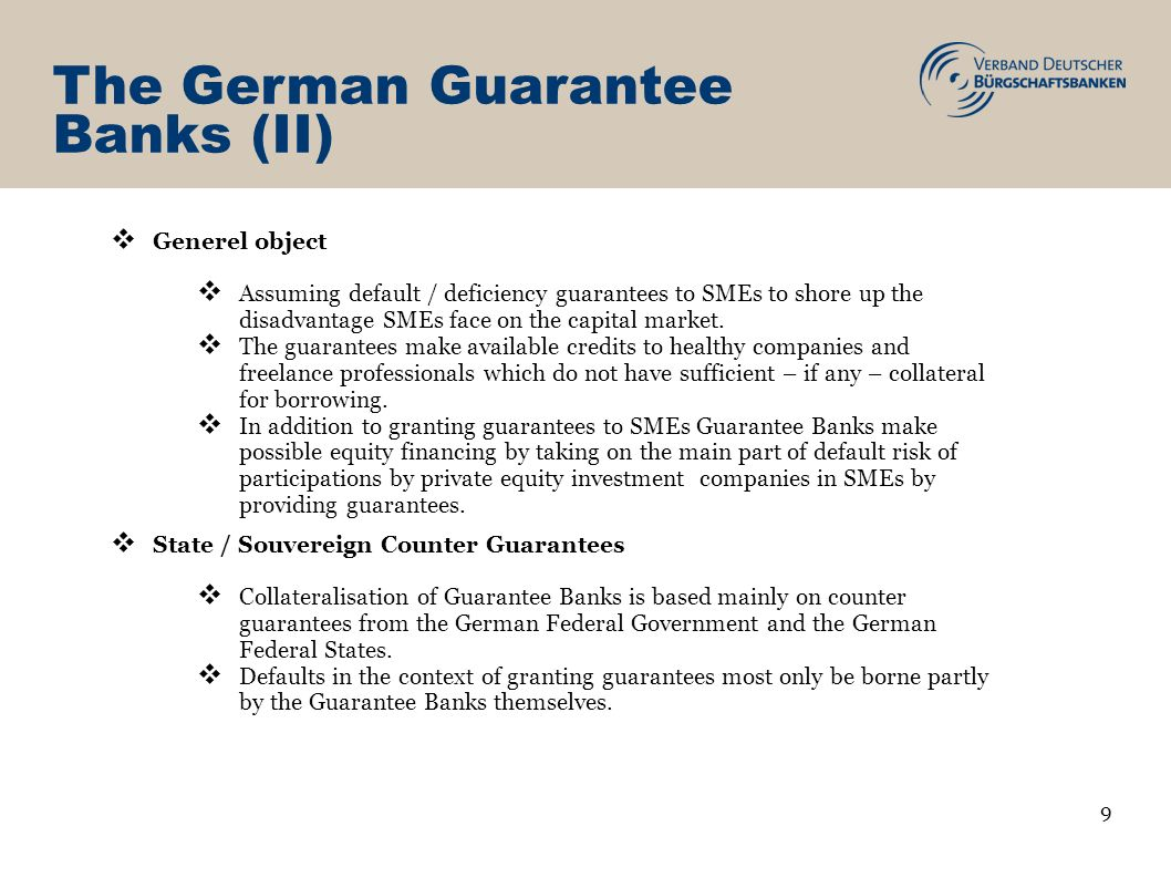 Application of a guarantee SME Chambers, Associations Invlovement in assessment Guarantee Bank Assessment, Customer meeting Guarantee Bank Approval by Credit Committtee Application filed by house bank Antragsstellung Alternative: Guarantee without a bank Deed of Guarantee Send to house Bank 20