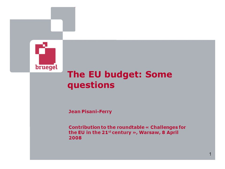 1 The EU budget: Some questions Jean Pisani-Ferry Contribution to the roundtable « Challenges for the EU in the 21 st century », Warsaw, 8 April 2008