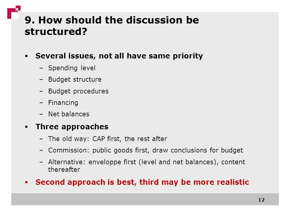 9. How should the discussion be structured? Several issues, not all have same priority –Spending level –Budget structure –Budget procedures –Financing