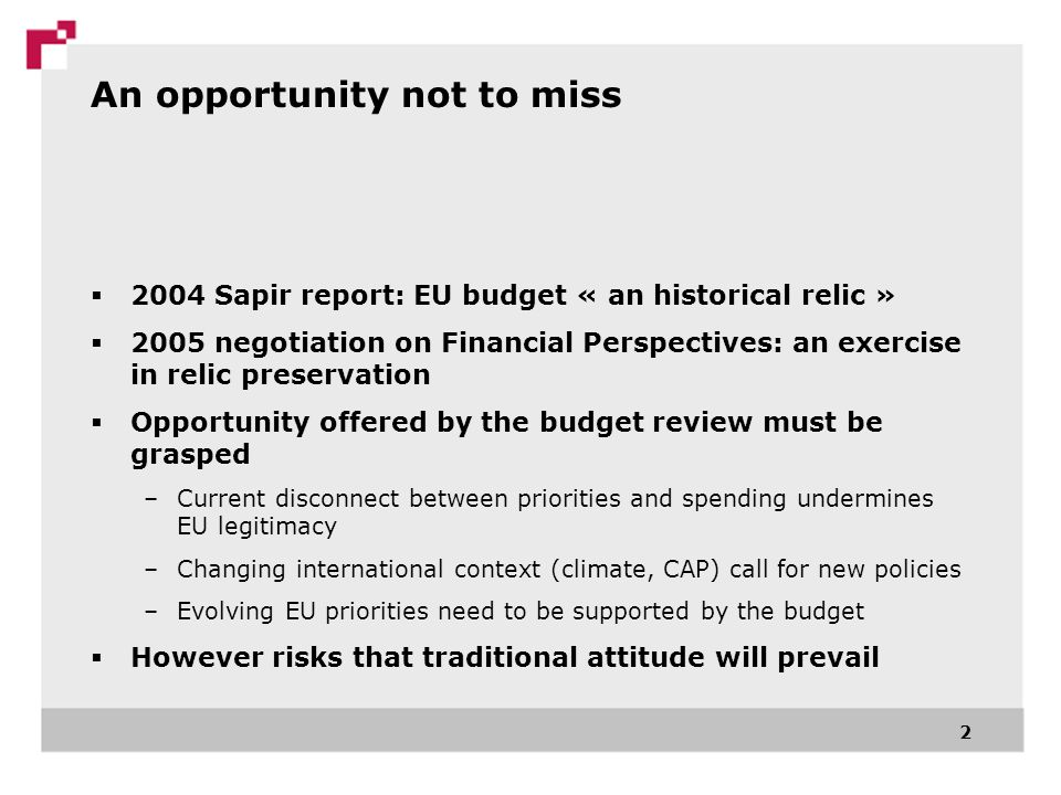 An opportunity not to miss 2004 Sapir report: EU budget « an historical relic » 2005 negotiation on Financial Perspectives: an exercise in relic preservation Opportunity offered by the budget review must be grasped –Current disconnect between priorities and spending undermines EU legitimacy –Changing international context (climate, CAP) call for new policies –Evolving EU priorities need to be supported by the budget However risks that traditional attitude will prevail 2