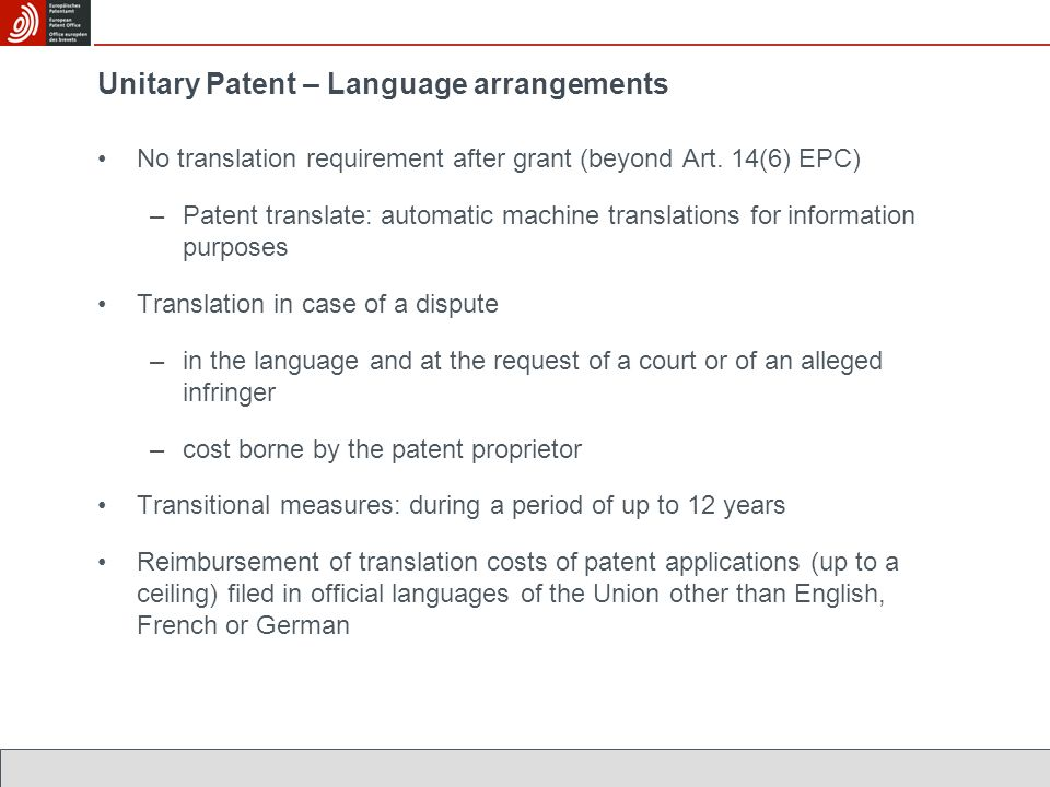 Unitary Patent – Language arrangements No translation requirement after grant (beyond Art. 14(6) EPC) –Patent translate: automatic machine translation