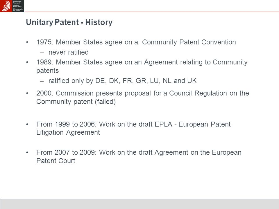Unitary Patent - History 1975: Member States agree on a Community Patent Convention –never ratified 1989: Member States agree on an Agreement relating