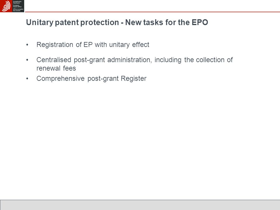 Unitary patent protection - New tasks for the EPO Registration of EP with unitary effect Centralised post-grant administration, including the collecti
