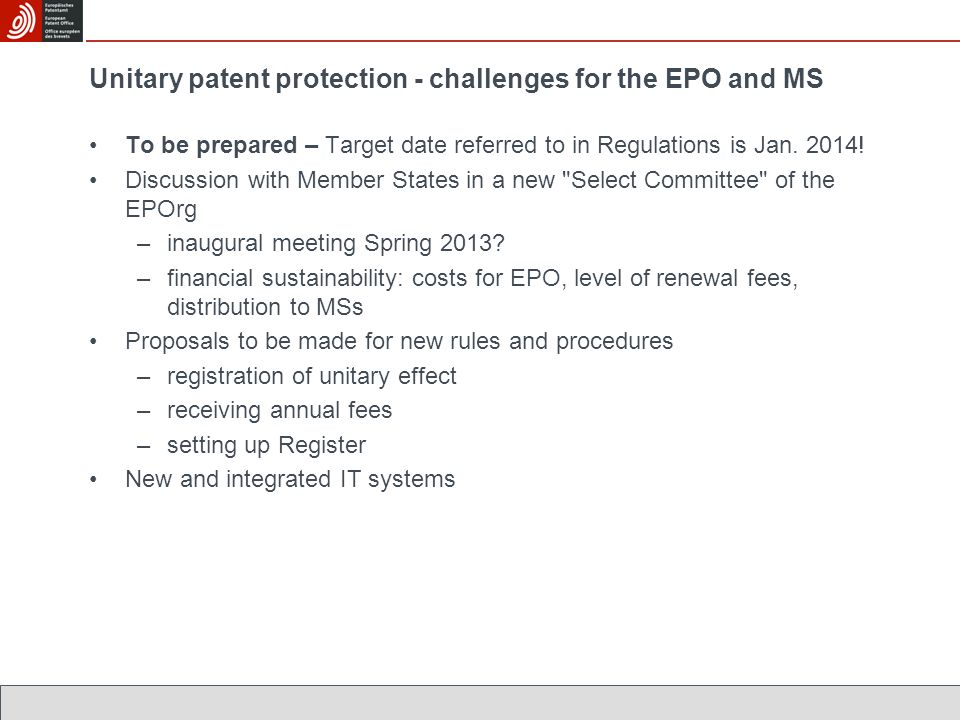 Unitary patent protection - challenges for the EPO and MS To be prepared – Target date referred to in Regulations is Jan. 2014! Discussion with Member