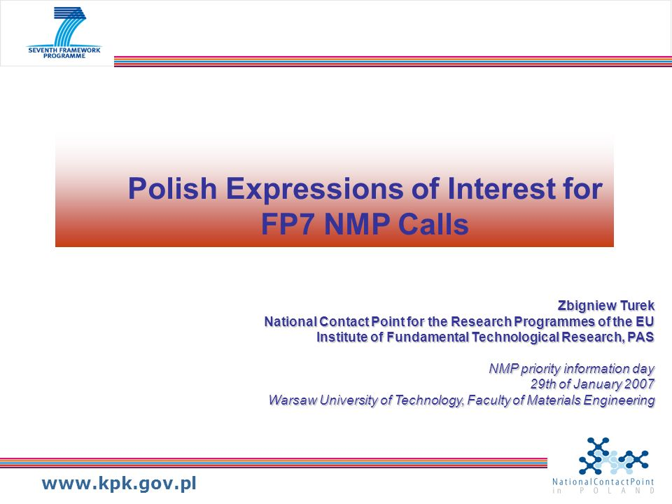 www.kpk.gov.pl Polish Expressions of Interest for FP7 NMP Calls Zbigniew Turek National Contact Point for the Research Programmes of the EU Institute of Fundamental Technological Research, PAS NMP priority information day 29th of January 2007 Warsaw University of Technology, Faculty of Materials Engineering