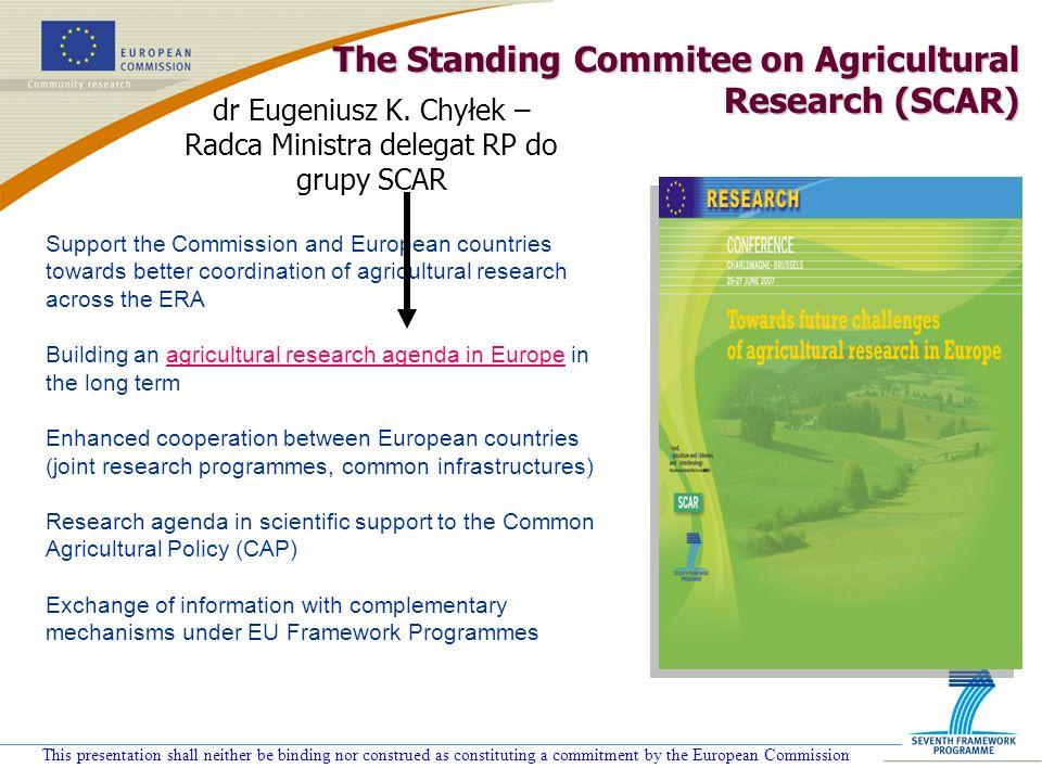 This presentation shall neither be binding nor construed as constituting a commitment by the European Commission The Standing Commitee on Agricultural Research (SCAR) Support the Commission and European countries towards better coordination of agricultural research across the ERA Building an agricultural research agenda in Europe in the long term Enhanced cooperation between European countries (joint research programmes, common infrastructures) Research agenda in scientific support to the Common Agricultural Policy (CAP) Exchange of information with complementary mechanisms under EU Framework Programmes dr Eugeniusz K.
