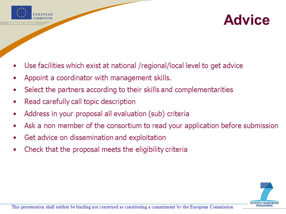 This presentation shall neither be binding nor construed as constituting a commitment by the European Commission Advice Use facilities which exist at national /regional/local level to get advice Appoint a coordinator with management skills.