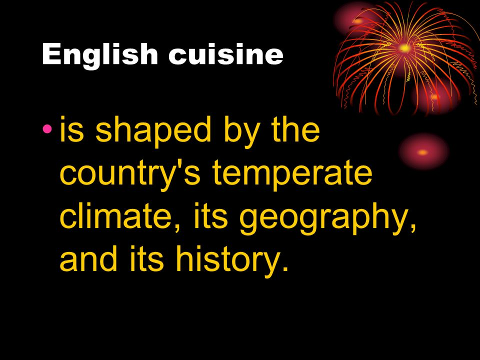 English cuisine is shaped by the country s temperate climate, its geography, and its history.
