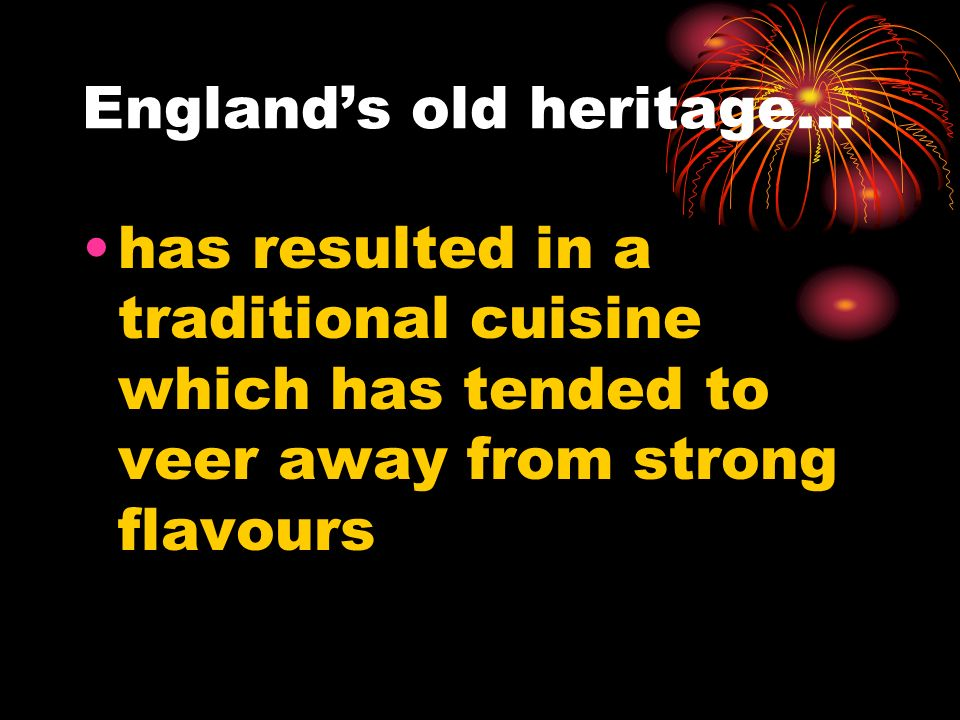 Englands old heritage… has resulted in a traditional cuisine which has tended to veer away from strong flavours
