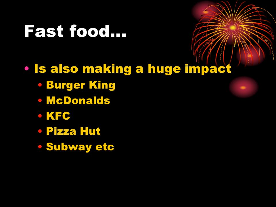 Fast food… Is also making a huge impact Burger King McDonalds KFC Pizza Hut Subway etc