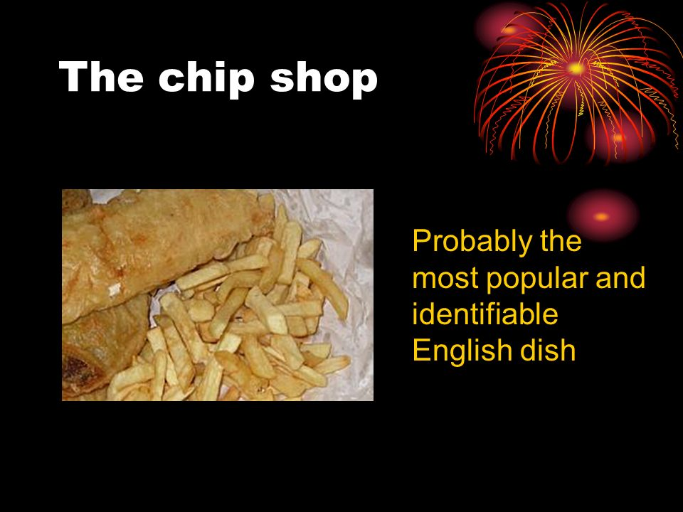 The chip shop Probably the most popular and identifiable English dish
