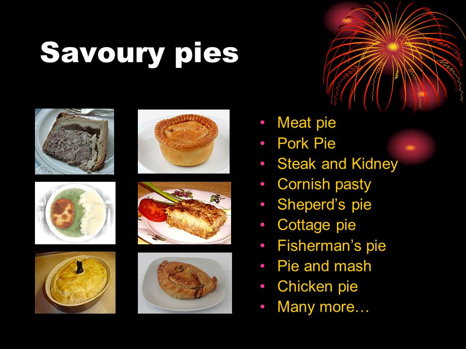 Savoury pies Meat pie Pork Pie Steak and Kidney Cornish pasty Sheperds pie Cottage pie Fishermans pie Pie and mash Chicken pie Many more…