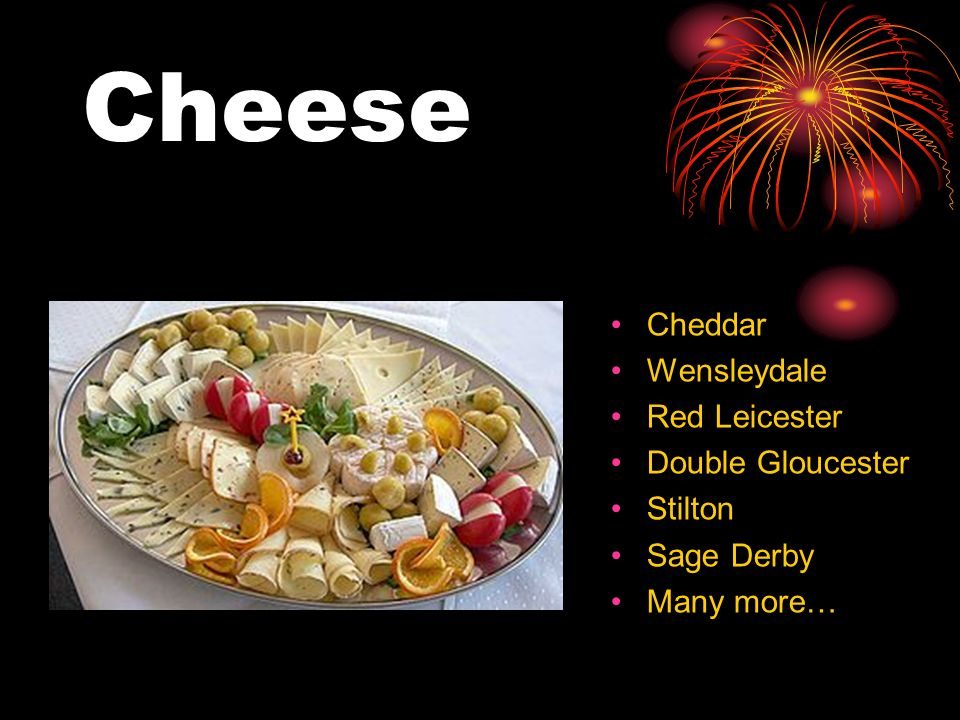 Cheese Cheddar Wensleydale Red Leicester Double Gloucester Stilton Sage Derby Many more…