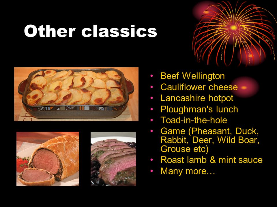 Other classics Beef Wellington Cauliflower cheese Lancashire hotpot Ploughman s lunch Toad-in-the-hole Game (Pheasant, Duck, Rabbit, Deer, Wild Boar, Grouse etc) Roast lamb & mint sauce Many more…