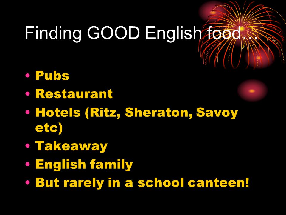Finding GOOD English food… Pubs Restaurant Hotels (Ritz, Sheraton, Savoy etc) Takeaway English family But rarely in a school canteen!