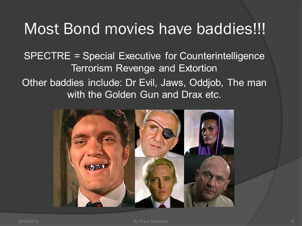 Most Bond movies have baddies!!! SPECTRE = Special Executive for Counterintelligence Terrorism Revenge and Extortion Other baddies include: Dr Evil, J
