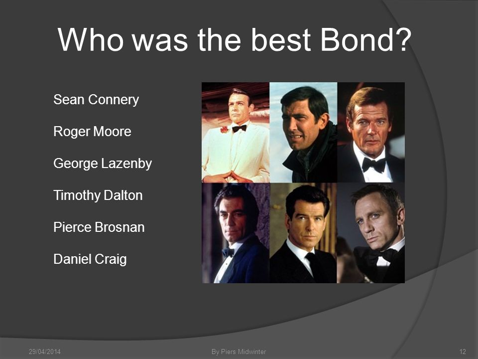 29/04/2014By Piers Midwinter12 Sean Connery Roger Moore George Lazenby Timothy Dalton Pierce Brosnan Daniel Craig Who was the best Bond