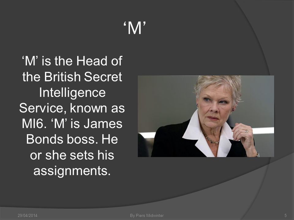 M M is the Head of the British Secret Intelligence Service, known as MI6.