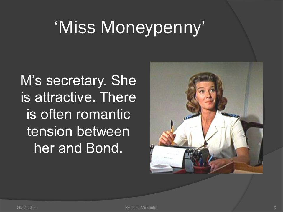 Miss Moneypenny Ms secretary. She is attractive.