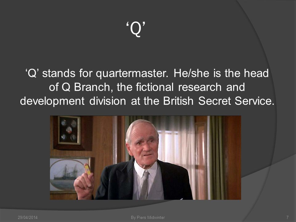 Q Q stands for quartermaster. He/she is the head of Q Branch, the fictional research and development division at the British Secret Service. 29/04/201