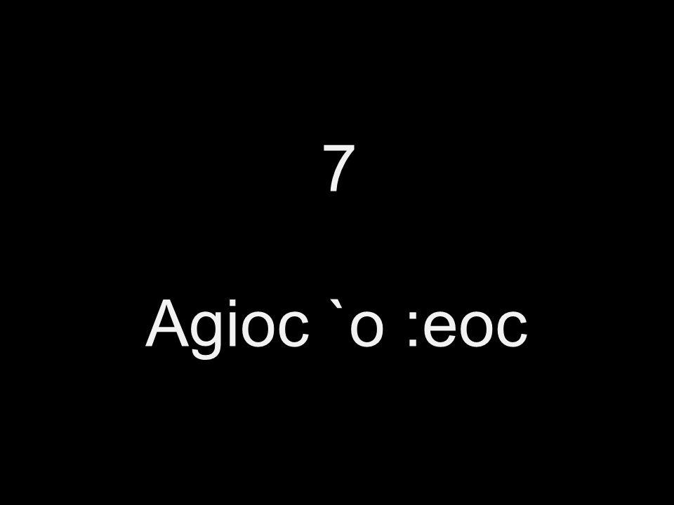 7 Agioc `o :eoc