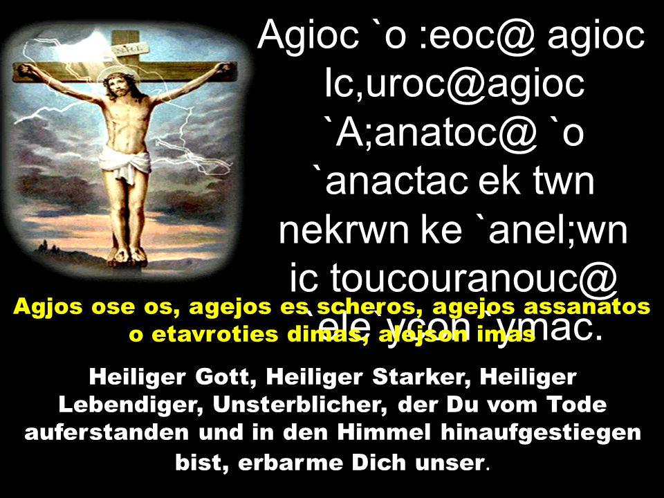 Agioc `o :eoc@ agioc Ic,uroc@agioc `A;anatoc@ `o `anactac ek twn nekrwn ke `anel;wn ic toucouranouc@ `ele`ycon `ymac.